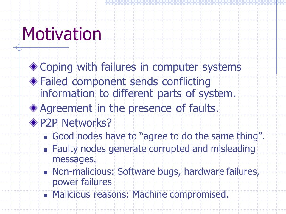 Motivation Coping with failures in computer systems Failed component sends conflicting information to different parts of system.