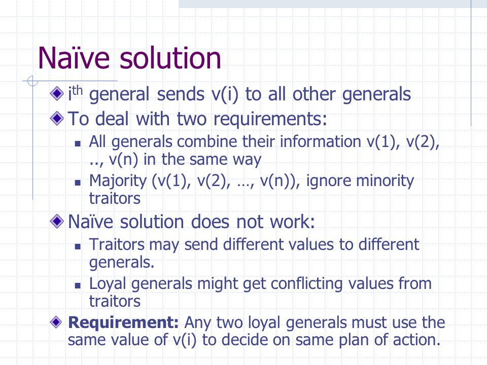 Naïve solution i th general sends v(i) to all other generals To deal with two requirements: All generals combine their information v(1), v(2),.., v(n) in the same way Majority (v(1), v(2), …, v(n)), ignore minority traitors Naïve solution does not work: Traitors may send different values to different generals.