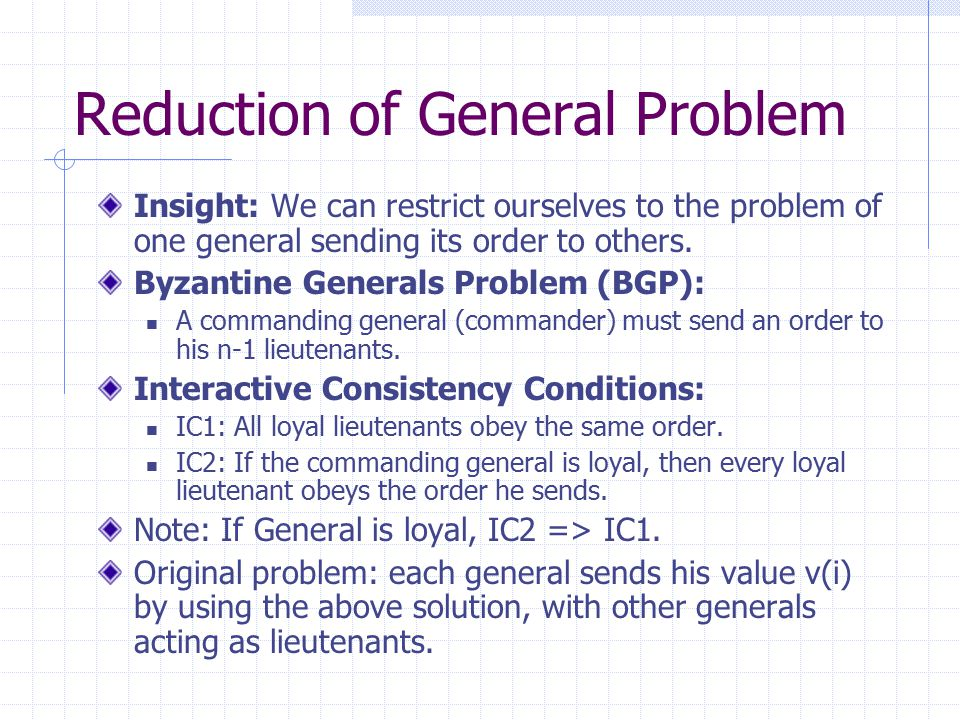 Algorithm's Intuition All loyal lieutenants compute the same set of V eventually, thus choice(V) is the same (IC1) If the commander is loyal, the algorithm works because all loyal lieutenants will have the properly signed orders by round 1 (IC2) What if the commander is not loyal.