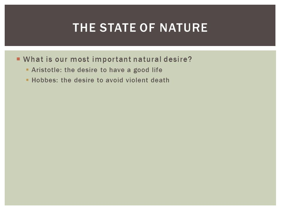  What is our most important natural desire?  Aristotle: the desire to have a good life  Hobbes: the desire to avoid violent death THE STATE OF NATU