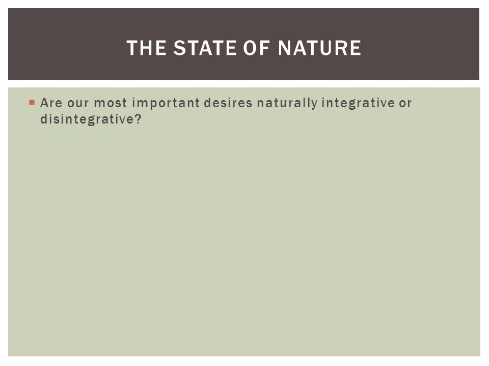  Are our most important desires naturally integrative or disintegrative? THE STATE OF NATURE