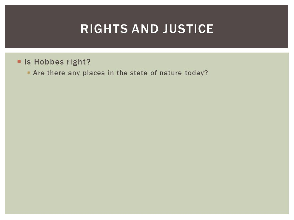  Is Hobbes right?  Are there any places in the state of nature today? RIGHTS AND JUSTICE