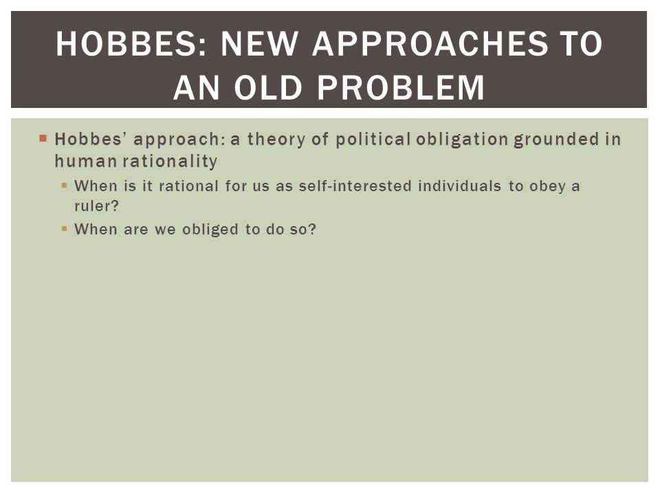  Hobbes' approach: a theory of political obligation grounded in human rationality  When is it rational for us as self-interested individuals to obey