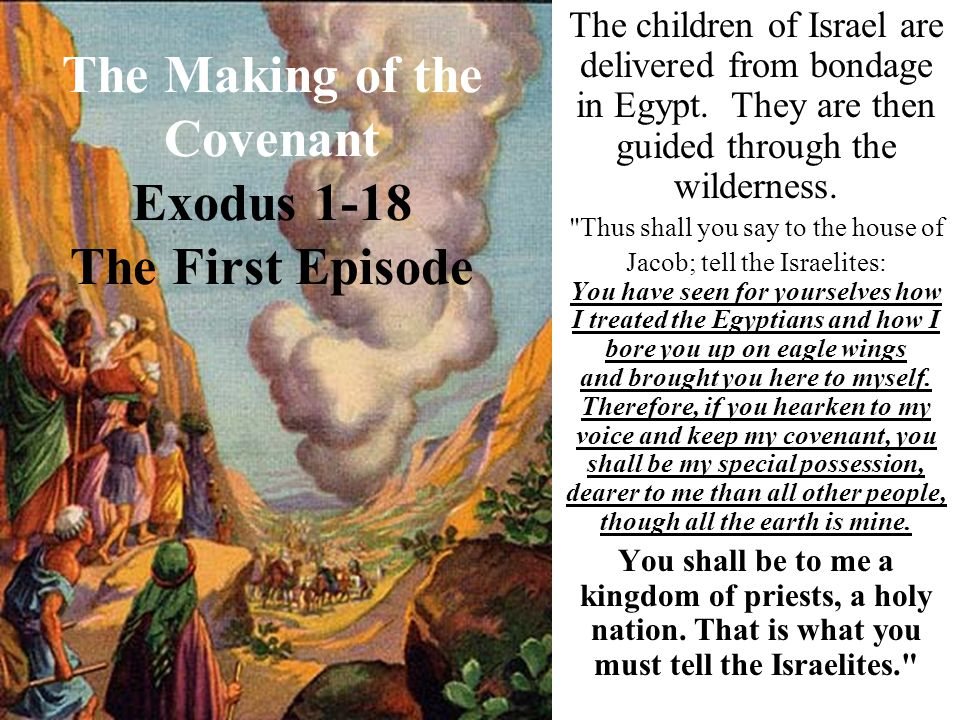 The Making of the Covenant Exodus 1-18 The First Episode The children of Israel are delivered from bondage in Egypt. They are then guided through the