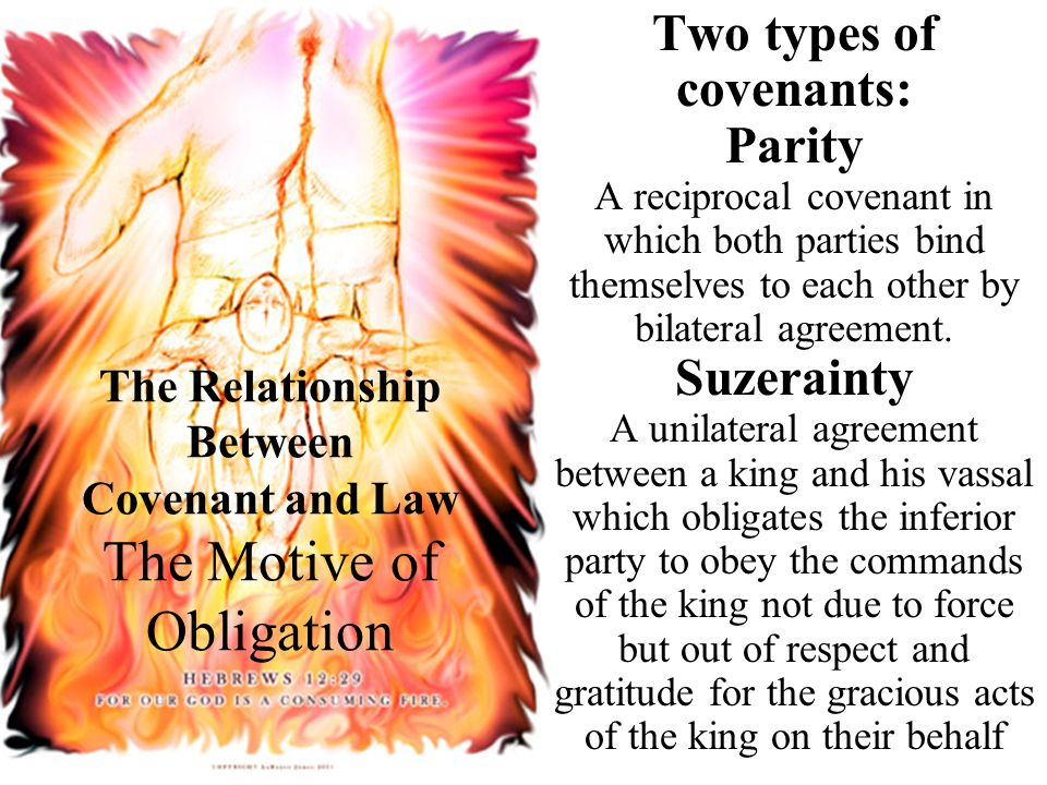 The Relationship Between Covenant and Law The Motive of Obligation Two types of covenants: Parity A reciprocal covenant in which both parties bind themselves to each other by bilateral agreement.