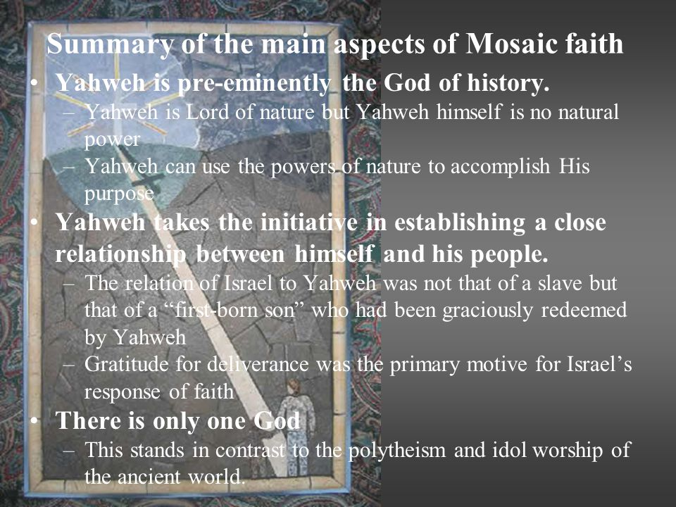 Summary of the main aspects of Mosaic faith Yahweh is pre-eminently the God of history.