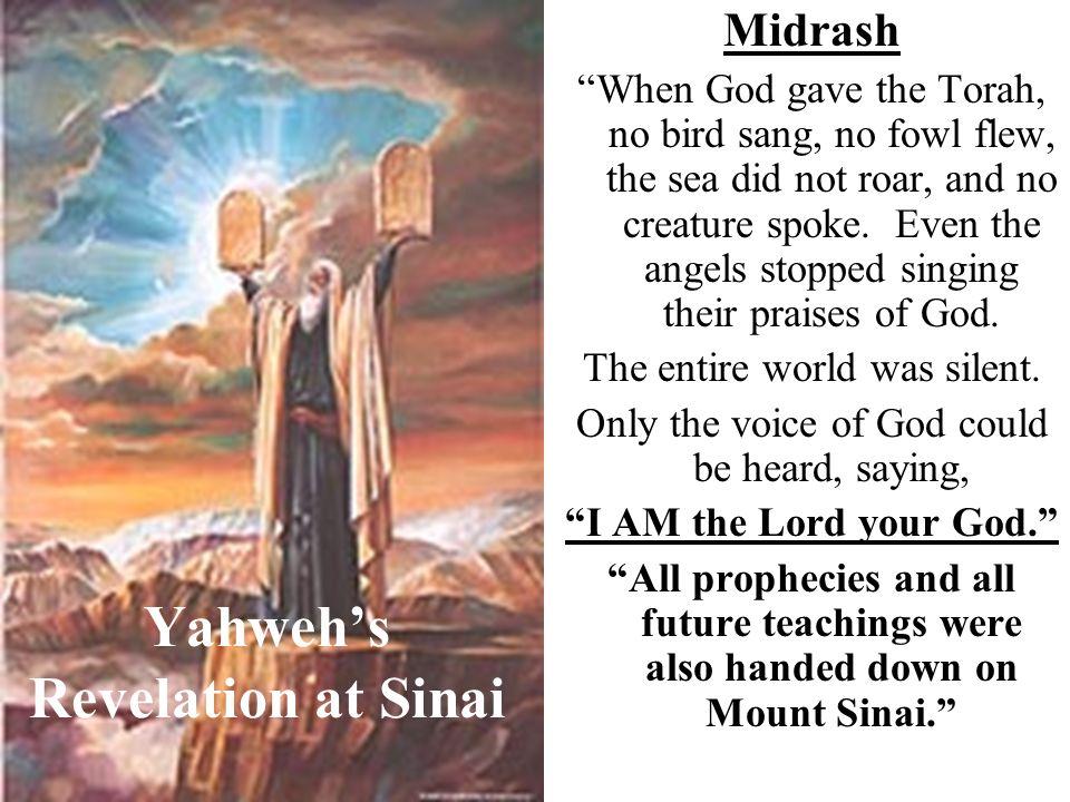 Yahweh's Revelation at Sinai Midrash When God gave the Torah, no bird sang, no fowl flew, the sea did not roar, and no creature spoke.