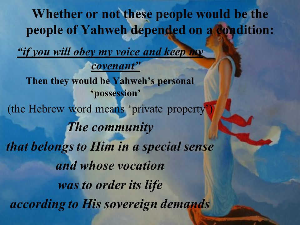 Whether or not these people would be the people of Yahweh depended on a condition: if you will obey my voice and keep my covenant Then they would be Yahweh's personal 'possession' (the Hebrew word means 'private property') The community that belongs to Him in a special sense and whose vocation was to order its life according to His sovereign demands