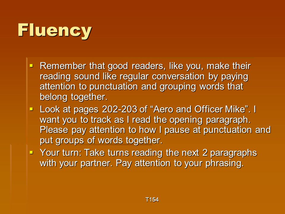Fluency  Remember that good readers, like you, make their reading sound like regular conversation by paying attention to punctuation and grouping words that belong together.