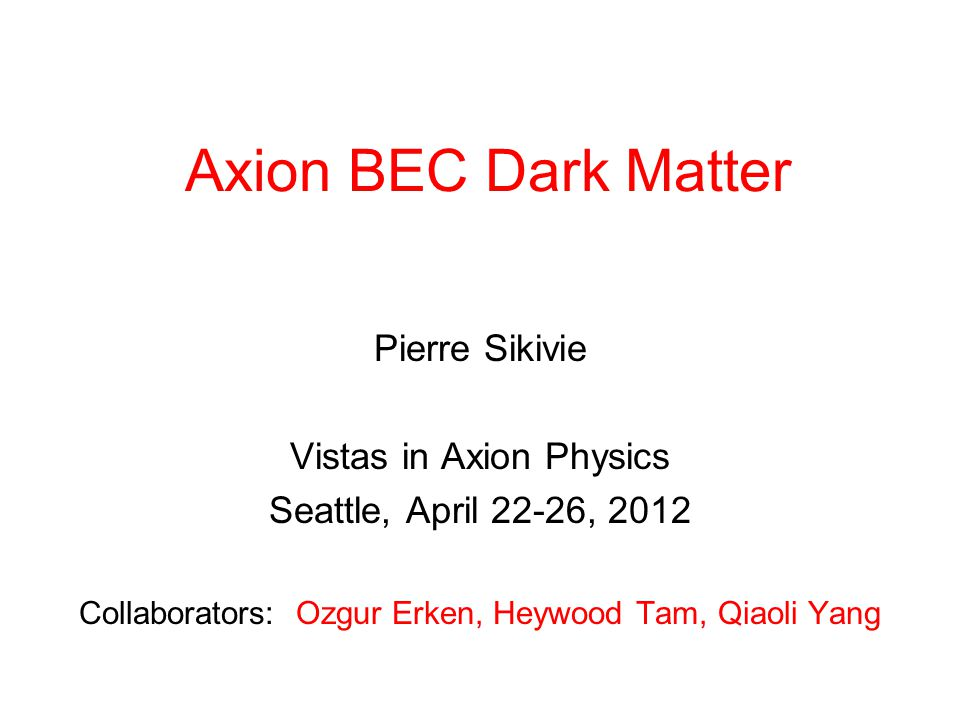 Axion BEC Dark Matter Pierre Sikivie Vistas in Axion Physics Seattle, April 22-26, 2012 Collaborators: Ozgur Erken, Heywood Tam, Qiaoli Yang