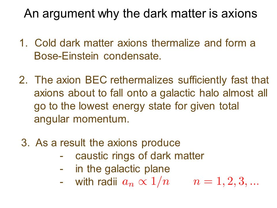 An argument why the dark matter is axions 1.Cold dark matter axions thermalize and form a Bose-Einstein condensate.