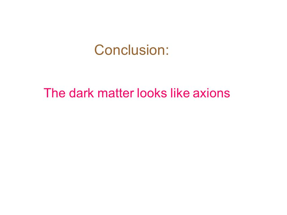 Conclusion: The dark matter looks like axions