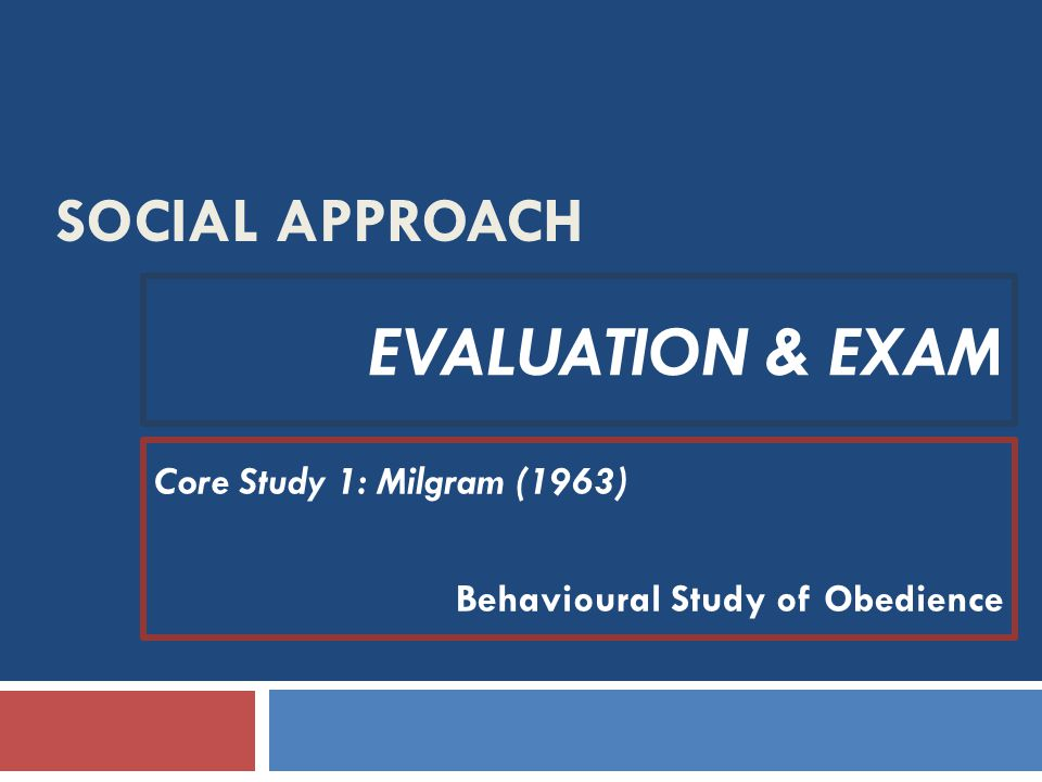 SOCIAL APPROACH EVALUATION & EXAM Core Study 1: Milgram (1963) Behavioural Study of Obedience