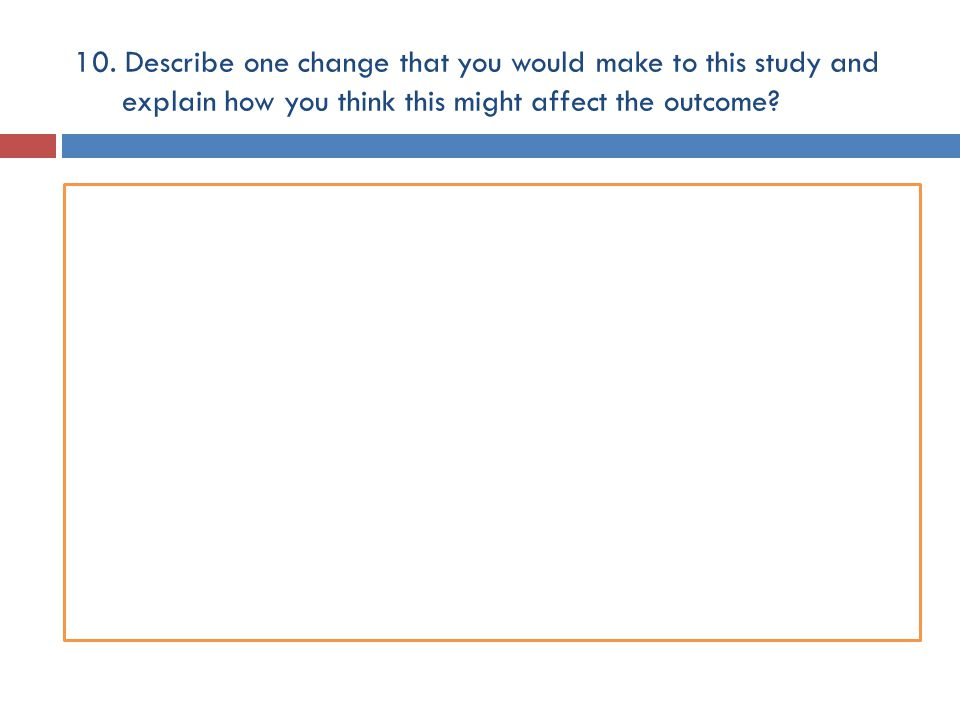 10. Describe one change that you would make to this study and explain how you think this might affect the outcome?