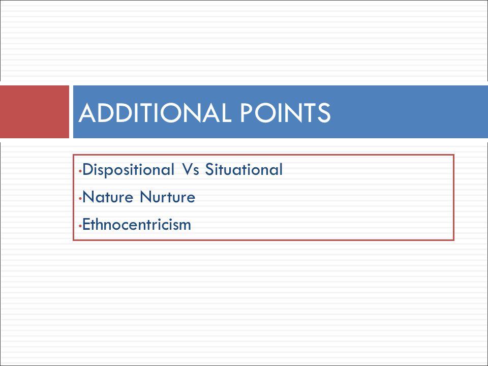 Dispositional Vs Situational Nature Nurture Ethnocentricism ADDITIONAL POINTS