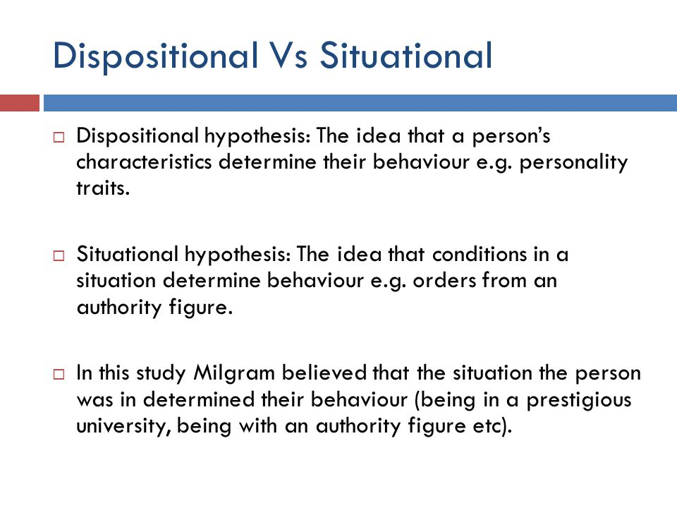 Dispositional Vs Situational  Dispositional hypothesis: The idea that a person's characteristics determine their behaviour e.g.