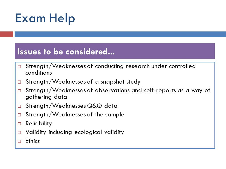 Exam Help  Strength/Weaknesses of conducting research under controlled conditions  Strength/Weaknesses of a snapshot study  Strength/Weaknesses of observations and self-reports as a way of gathering data  Strength/Weaknesses Q&Q data  Strength/Weaknesses of the sample  Reliability  Validity including ecological validity  Ethics Issues to be considered...