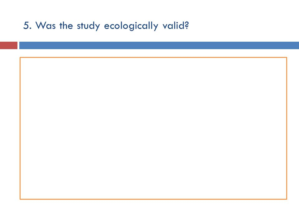 5. Was the study ecologically valid?