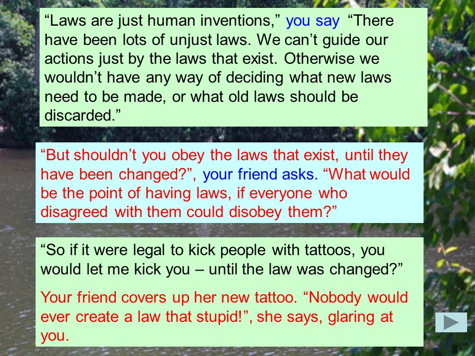 Laws are just human inventions, you say. There have been lots of unjust laws.