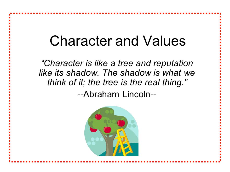 Character and Values Character is like a tree and reputation like its shadow.