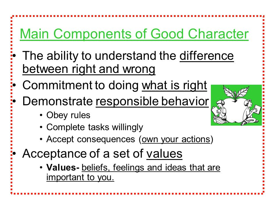 Main Components of Good Character The ability to understand the difference between right and wrong Commitment to doing what is right Demonstrate responsible behavior Obey rules Complete tasks willingly Accept consequences (own your actions) Acceptance of a set of values Values- beliefs, feelings and ideas that are important to you.