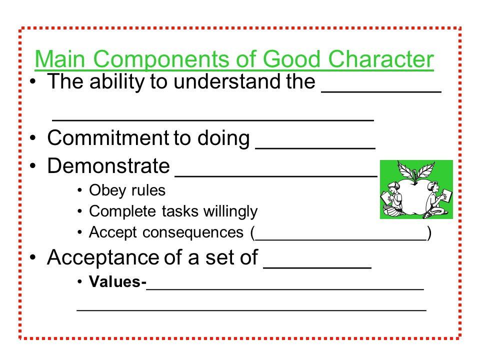 Main Components of Good Character The ability to understand the __________ ___________________________ Commitment to doing __________ Demonstrate _________________ Obey rules Complete tasks willingly Accept consequences (___________________) Acceptance of a set of _________ Values-_______________________________ _______________________________________