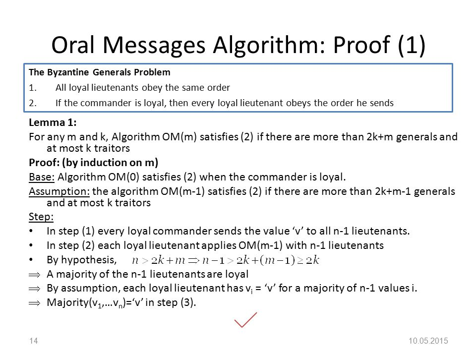 Oral Messages Algorithm: Proof (1) Lemma 1: For any m and k, Algorithm OM(m) satisfies (2) if there are more than 2k+m generals and at most k traitors Proof: (by induction on m) Base: Algorithm OM(0) satisfies (2) when the commander is loyal.