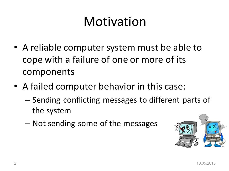 Motivation A reliable computer system must be able to cope with a failure of one or more of its components A failed computer behavior in this case: – Sending conflicting messages to different parts of the system – Not sending some of the messages 10.05.20152