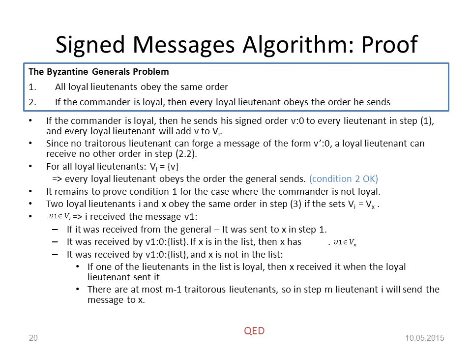 Signed Messages Algorithm: Proof If the commander is loyal, then he sends his signed order v:0 to every lieutenant in step (1), and every loyal lieutenant will add v to V i.