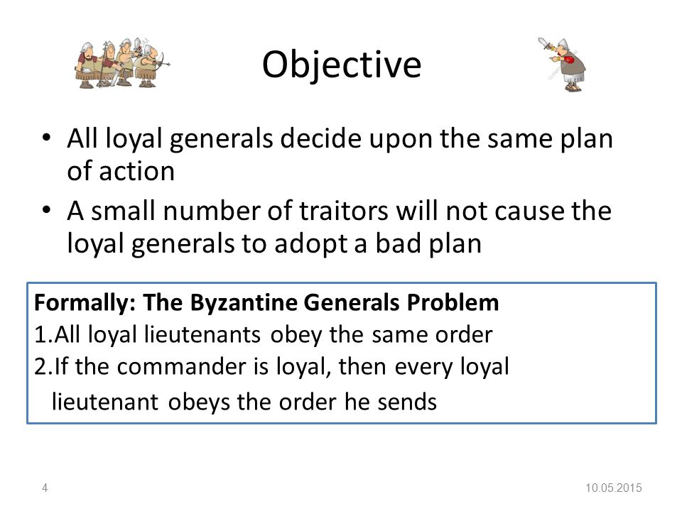Objective All loyal generals decide upon the same plan of action A small number of traitors will not cause the loyal generals to adopt a bad plan 10.05.20154 Formally: The Byzantine Generals Problem 1.All loyal lieutenants obey the same order 2.If the commander is loyal, then every loyal lieutenant obeys the order he sends