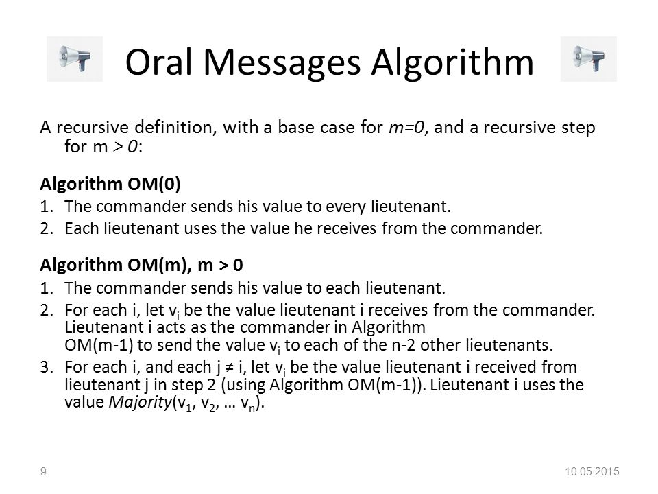 Oral Messages Algorithm A recursive definition, with a base case for m=0, and a recursive step for m > 0: Algorithm OM(0) 1.The commander sends his value to every lieutenant.
