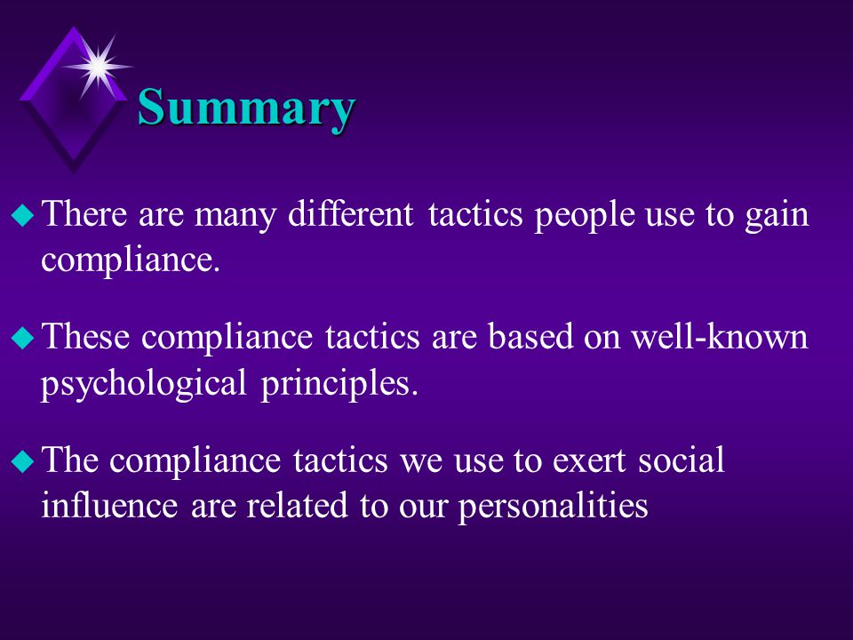Summary u There are many different tactics people use to gain compliance. u These compliance tactics are based on well-known psychological principles.