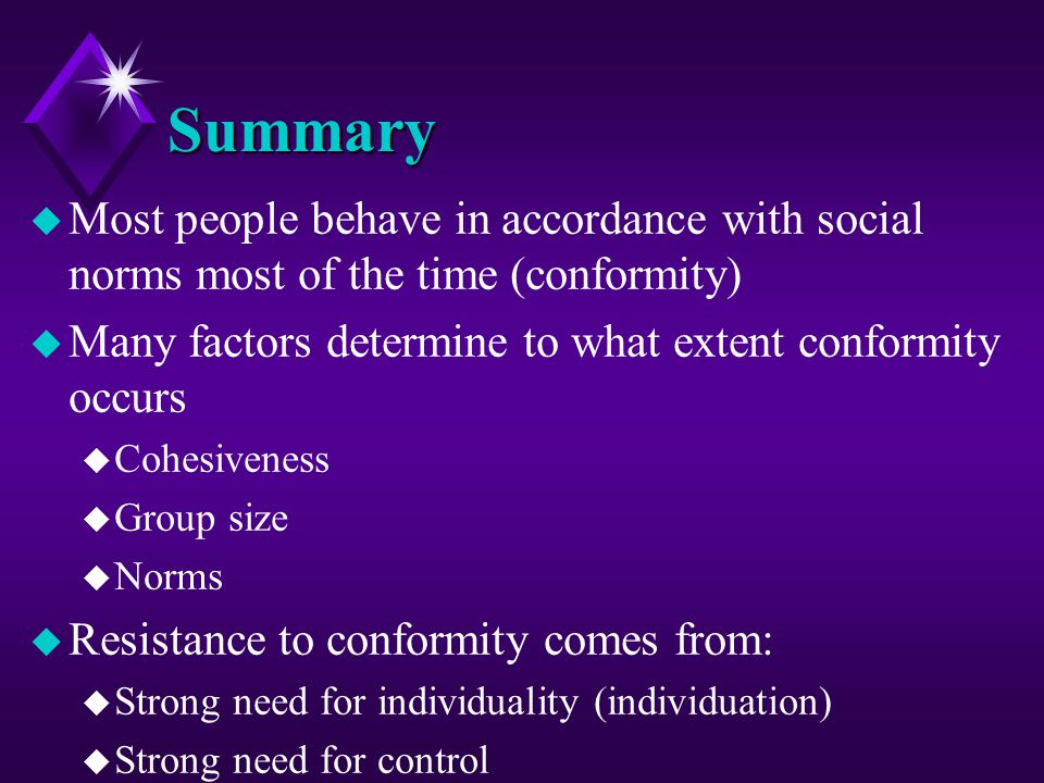 Summary u Most people behave in accordance with social norms most of the time (conformity) u Many factors determine to what extent conformity occurs u
