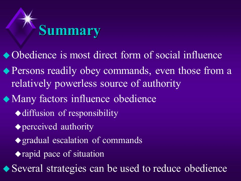 Summary u Obedience is most direct form of social influence u Persons readily obey commands, even those from a relatively powerless source of authorit