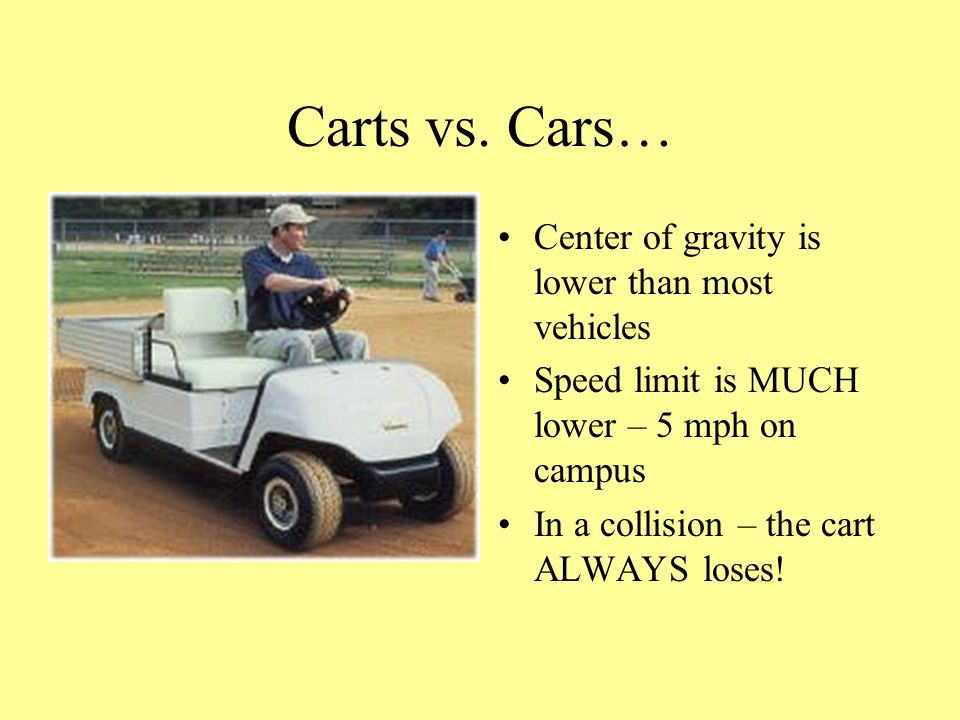 Carts vs. Cars… Center of gravity is lower than most vehicles Speed limit is MUCH lower – 5 mph on campus In a collision – the cart ALWAYS loses!