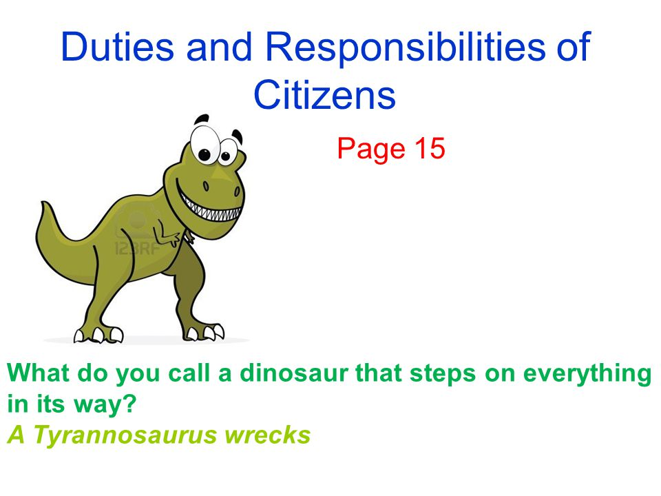 Duties and Responsibilities of Citizens Page 15 What do you call a dinosaur that steps on everything in its way.