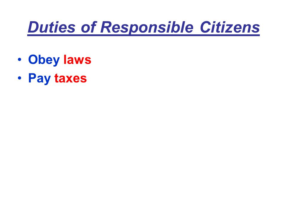 Duties of Responsible Citizens Obey laws Pay taxes