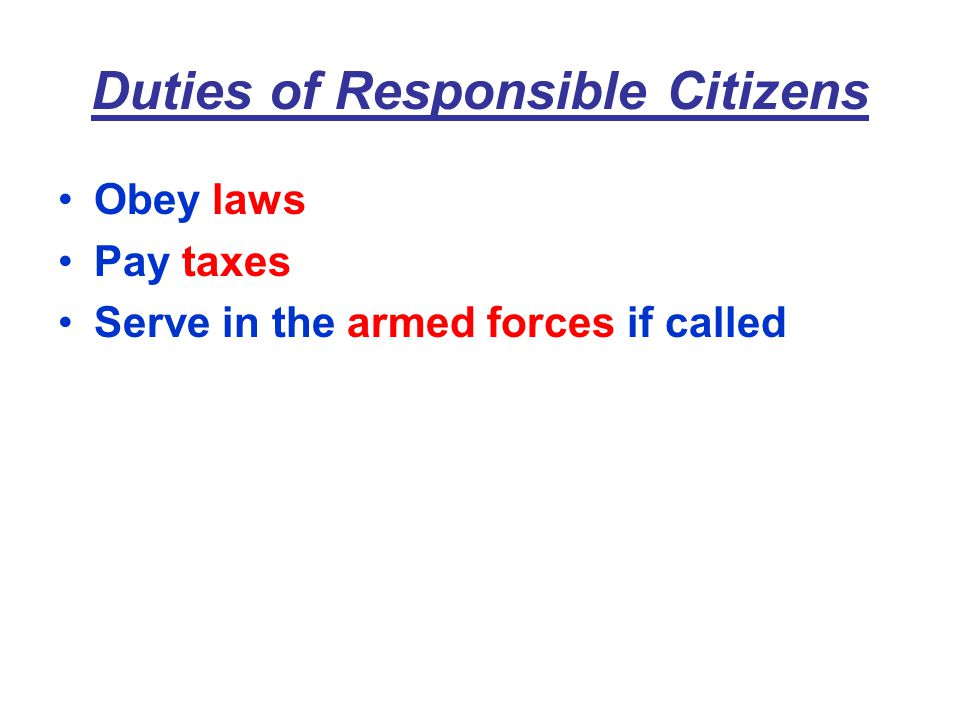 Duties of Responsible Citizens Obey laws Pay taxes Serve in the armed forces if called