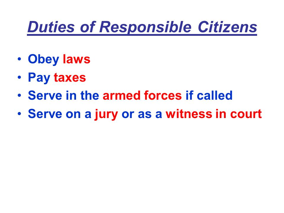 Duties of Responsible Citizens Obey laws Pay taxes Serve in the armed forces if called Serve on a jury or as a witness in court