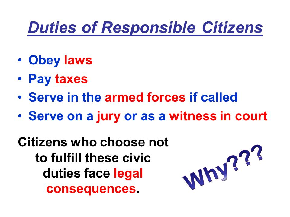 Duties of Responsible Citizens Obey laws Pay taxes Serve in the armed forces if called Serve on a jury or as a witness in court Citizens who choose not to fulfill these civic duties face legal consequences.