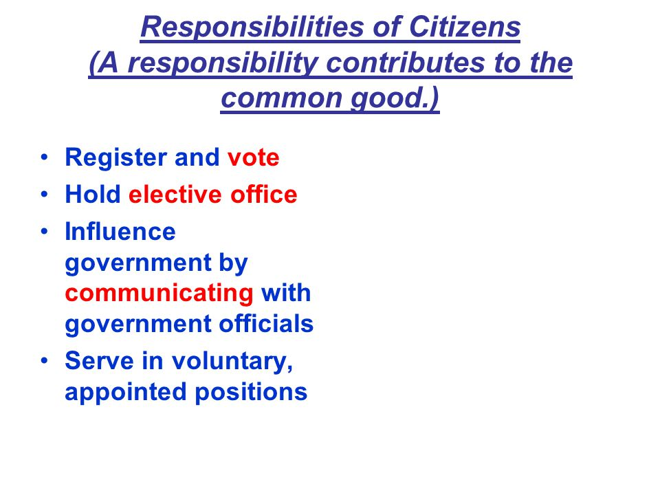 Responsibilities of Citizens (A responsibility contributes to the common good.) Register and vote Hold elective office Influence government by communicating with government officials Serve in voluntary, appointed positions
