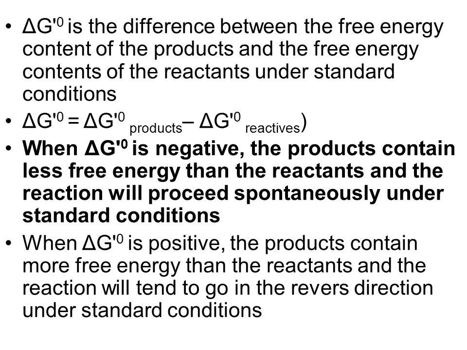 ΔG' 0 is the difference between the free energy content of the products and the free energy contents of the reactants under standard conditions ΔG' 0
