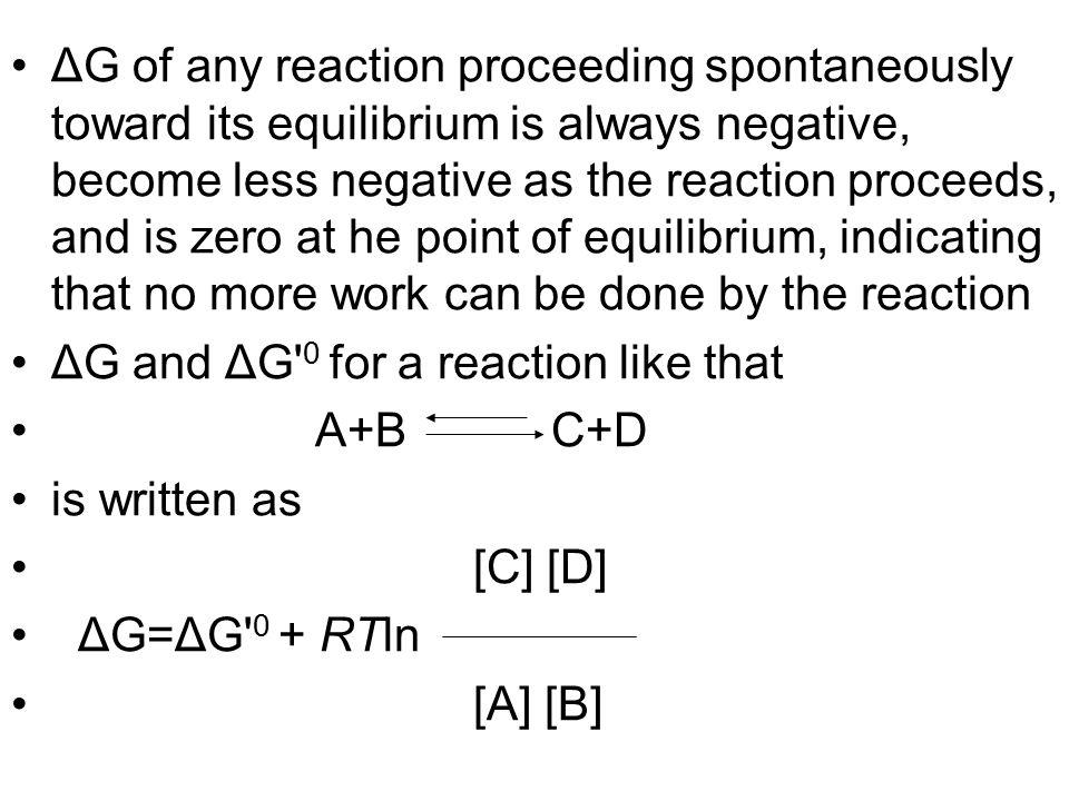 ΔG of any reaction proceeding spontaneously toward its equilibrium is always negative, become less negative as the reaction proceeds, and is zero at h