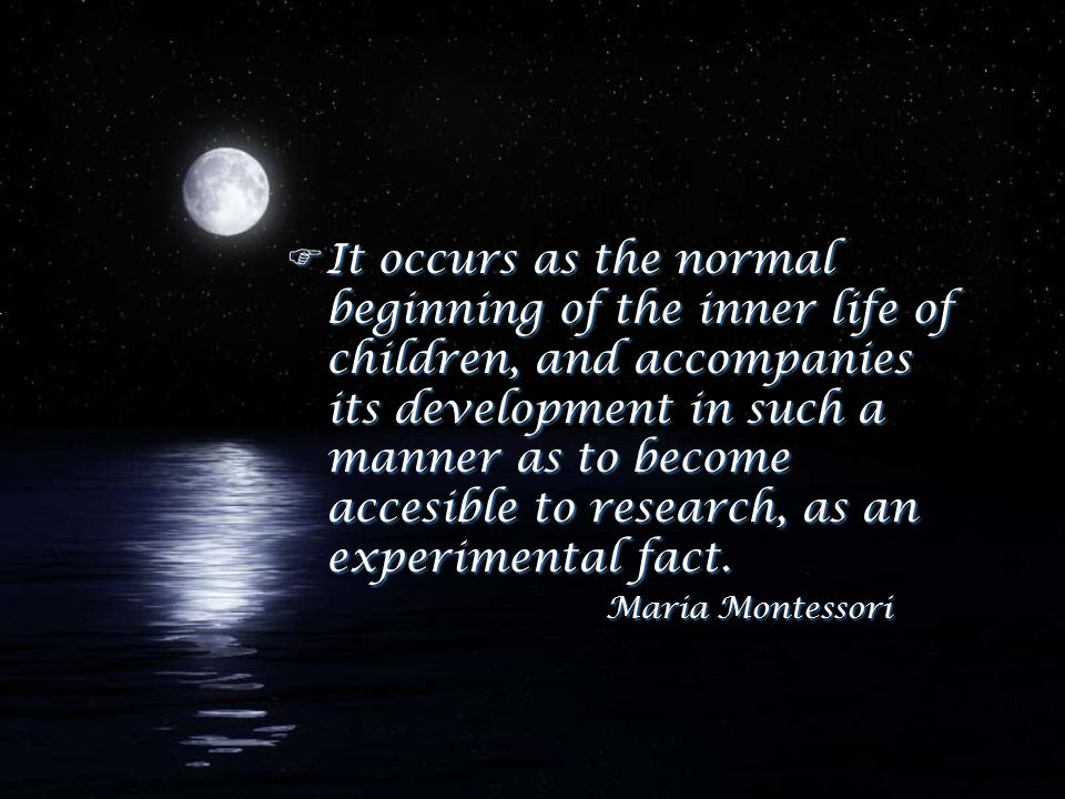 FIt occurs as the normal beginning of the inner life of children, and accompanies its development in such a manner as to become accesible to research, as an experimental fact.