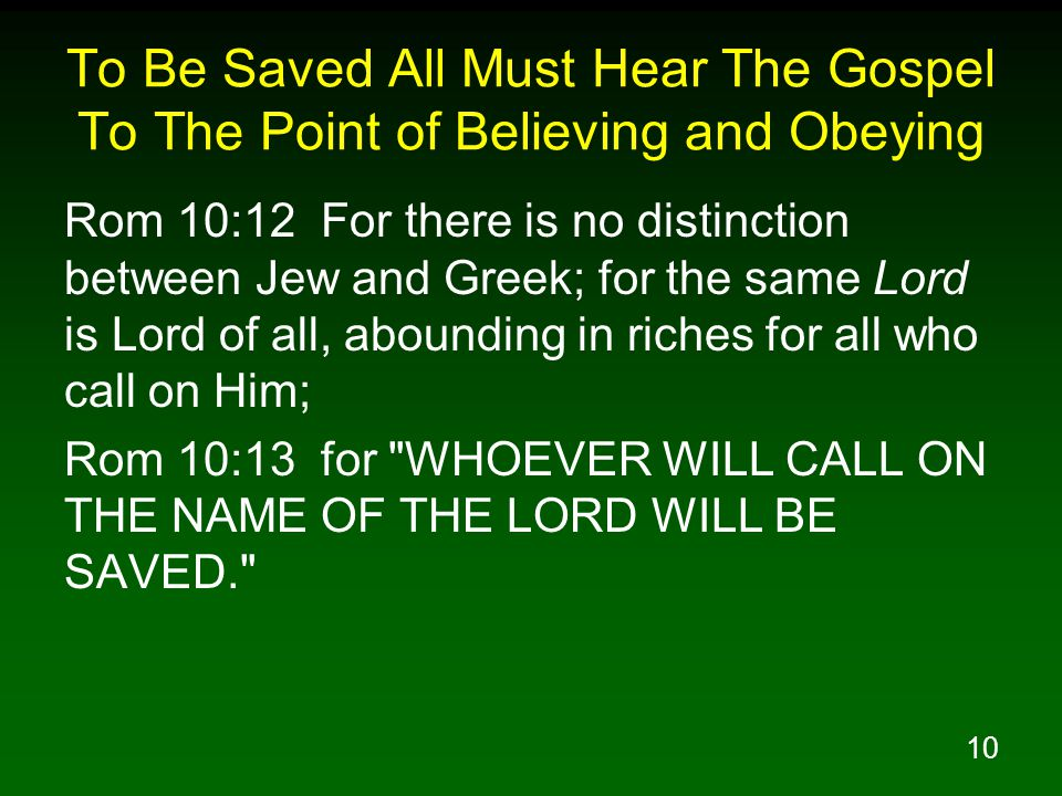 10 To Be Saved All Must Hear The Gospel To The Point of Believing and Obeying Rom 10:12 For there is no distinction between Jew and Greek; for the same Lord is Lord of all, abounding in riches for all who call on Him; Rom 10:13 for WHOEVER WILL CALL ON THE NAME OF THE LORD WILL BE SAVED.
