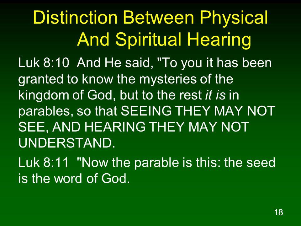18 Distinction Between Physical And Spiritual Hearing Luk 8:10 And He said, To you it has been granted to know the mysteries of the kingdom of God, but to the rest it is in parables, so that SEEING THEY MAY NOT SEE, AND HEARING THEY MAY NOT UNDERSTAND.