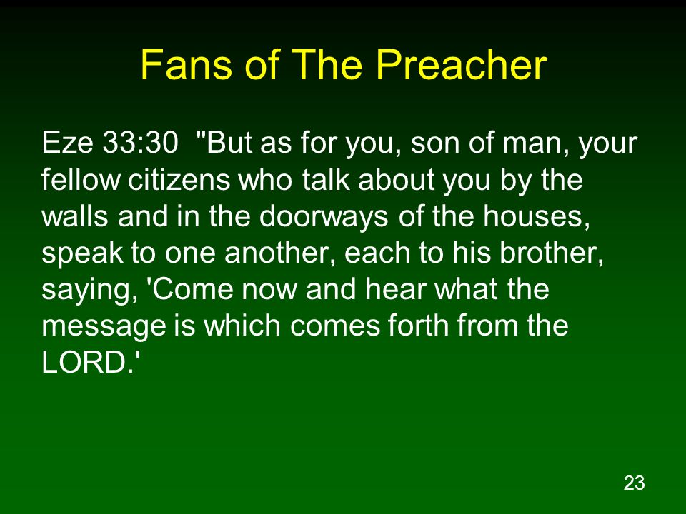 23 Fans of The Preacher Eze 33:30 But as for you, son of man, your fellow citizens who talk about you by the walls and in the doorways of the houses, speak to one another, each to his brother, saying, Come now and hear what the message is which comes forth from the LORD.