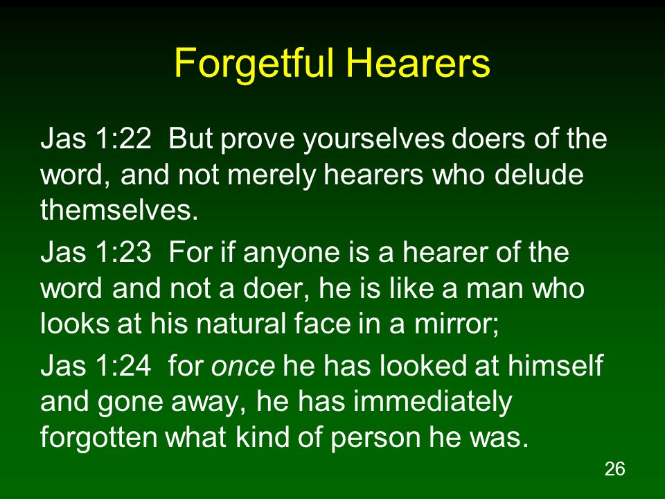 26 Forgetful Hearers Jas 1:22 But prove yourselves doers of the word, and not merely hearers who delude themselves.