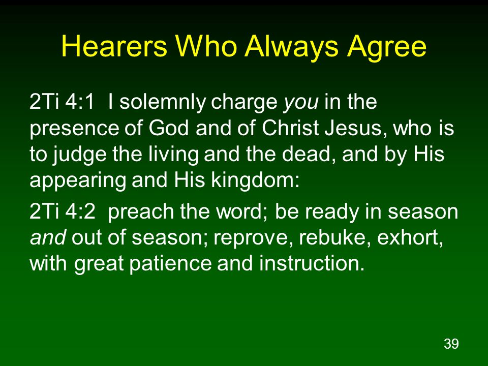 39 Hearers Who Always Agree 2Ti 4:1 I solemnly charge you in the presence of God and of Christ Jesus, who is to judge the living and the dead, and by His appearing and His kingdom: 2Ti 4:2 preach the word; be ready in season and out of season; reprove, rebuke, exhort, with great patience and instruction.