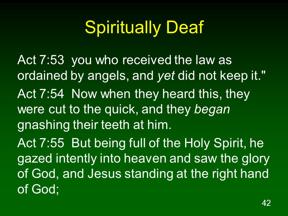 42 Spiritually Deaf Act 7:53 you who received the law as ordained by angels, and yet did not keep it. Act 7:54 Now when they heard this, they were cut to the quick, and they began gnashing their teeth at him.